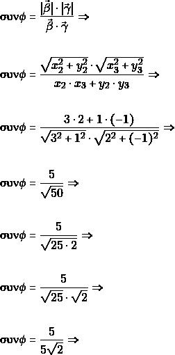 \begin{align*} & \syn {\phi}= \dfrac{|\vec{\beta}|\cdot |\vec{\gamma}|}{\vec{\beta}\cdot\vec{\gamma}}\Rightarrow \\ &\syn {\phi}= \dfrac{\sqrt{x_{2}^{2}+y_{2}^{2}}\cdot \sqrt{x_{3}^{2}+y_{3}^{2}}}{x_{2}\cdot x_{3}+y_{2}\cdot y_{3}}\Rightarrow \\ &\syn {\phi}= \dfrac{3 \cdot 2 + 1 \cdot (-1)}{\sqrt{3^2+1^2} \cdot \sqrt{2^2+(-1)^2}}\Rightarrow \\ &\syn {\phi}= \dfrac{5}{\sqrt{50}}\Rightarrow \\ &\syn {\phi}= \dfrac{5}{\sqrt{25\cdot 2}}\Rightarrow \\ &\syn {\phi}= \dfrac{5}{\sqrt{25}\cdot\sqrt{ 2}}\Rightarrow \\ &\syn {\phi}= \dfrac{5}{5\sqrt{2}}\Rightarrow \\ \end{align*}