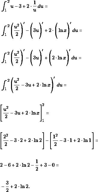 \begin{align*}  &\int_{1}^{2} u-3 +2\cdot\dfrac{1}{ u} \, du=\\\\ &\int_{1}^{2} \Bigg(\dfrac{u^{2}}{2}\Bigg)'-\Bigg(3 u\Bigg)' +2\cdot\Bigg(\ln x\Bigg)' \, du=\\\\ &\int_{1}^{2} \Bigg(\dfrac{u^{2}}{2}\Bigg)'-\Bigg(3 u\Bigg)' +\Bigg(2\cdot\ln x\Bigg)' \, du=\\\\ &\int_{1}^{2} \Bigg( \dfrac{u^{2}}{2}-3 u+2\cdot\ln x\Bigg)'\,\, du=\\\\ &\Bigg[ \dfrac{u^{2}}{2}-3 u+2\cdot\ln x\Bigg]_{1}^{2} =\\\\  &\Bigg[\dfrac{2^{2}}{2}-3\cdot 2+2\cdot\ln 2\Bigg]- \Bigg[\dfrac{1^{2}}{2}-3\cdot 1+2\cdot\ln 1 \Bigg]=\\\\  & 2-6+2\cdot\ln 2 -\dfrac{1}{2}+3-0=\\\\\ &-\dfrac{3}{2}+2\cdot \ln 2.\\\\ \end{align*}