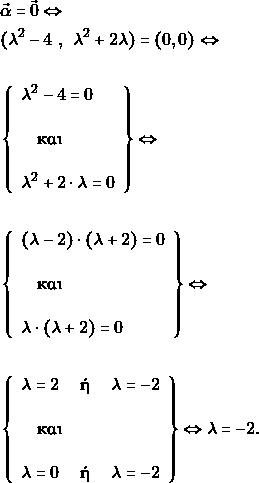 \begin{align*} &\vec{\alpha}=\vec{0} \Leftrightarrow \\ &(\lambda^2-4\,\, , \,\,\, \lambda^2+2 \lambda)=(0,0) \Leftrightarrow \\\\ &\left\{\begin{array}{l}{\lambda^2-4=0} \\ &\quad \text{και} \quad\\ &{\lambda^2+2\cdot \lambda=0}\end{array}\right\} \Leftrightarrow\\\\ &\left\{\begin{array}{l}{(\lambda-2)\cdot (\lambda+2)=0} \\ &\quad \text{και} \quad\\ &{\lambda \cdot (\lambda+2)=0}\end{array}\right\} \Leftrightarrow\\\\ &\left\{\begin{array}{l}{ \lambda=2\quad \text{ ή } \quad \lambda=-2} \\ &\quad \text{και} \quad\\ &{\lambda=0\quad \text{ ή } \quad \lambda=-2}\end{array}\right\} \Leftrightarrow\lambda =-2. \end{align*}