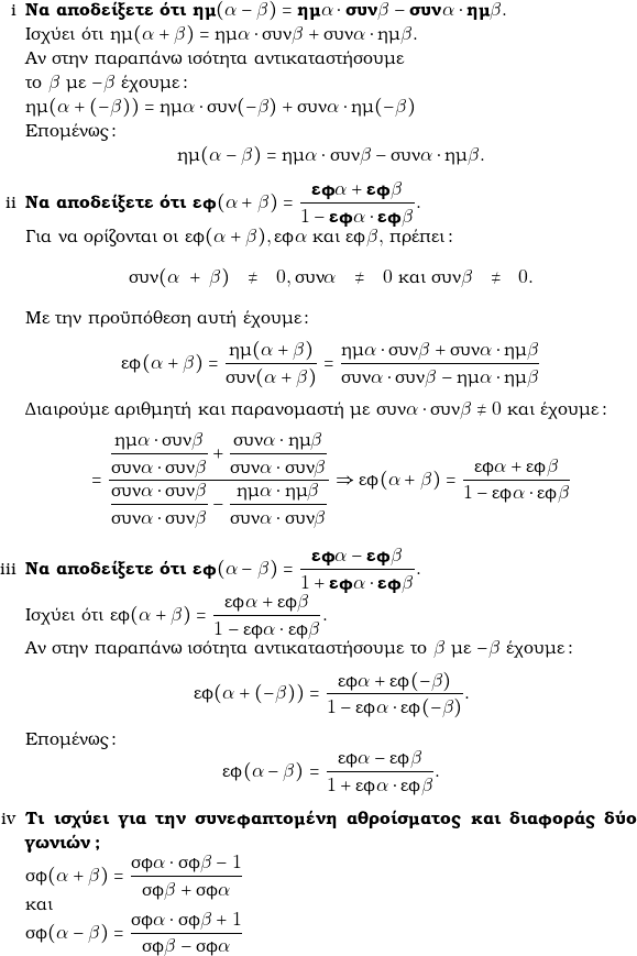 \begin{enumerate}[i] \item \textbf{Να αποδείξετε ότι $\hm(\gra - \grb) = \hm\gra\cdot \syn\grb - \syn\gra\cdot\hm\grb.$} \\ Ισχύει ότι $\hm(\gra + \grb) = \hm\gra\cdot \syn\grb + \syn\gra\cdot\hm\grb.$ \\Αν στην παραπάνω ισότητα αντικαταστήσουμε  \\το $\grb$ με $−\grb$ έχουμε: \\ $\hm(\gra + (-\grb)) = \hm\gra\cdot \syn(-\grb) + \syn\gra\cdot\hm(-\grb)$ \\ Eπομένως: $$\hm(\gra - \grb) = \hm\gra\cdot \syn\grb - \syn\gra\cdot\hm\grb.$$ \item \textbf{Να αποδείξετε ότι $\ef(\gra+\grb)=\dfrac{\ef\gra+\ef\grb}{1-\ef\gra\cdot \ef\grb}.$} \\ Για να ορίζονται οι $\ef(\gra+\grb), \ef\gra$ και $\ef\grb,$ πρέπει: \begin{center} $\syn(\gra+\grb)\neq 0, \syn\gra \neq 0$ και $\syn\grb \neq 0.$ \end{center} Με την προϋπόθεση αυτή έχουμε: $$\ef(\gra+\grb)=\dfrac{\hm(\gra+\grb)}{\syn(\gra+\grb)}= \dfrac{\hm\gra\cdot \syn\grb + \syn\gra\cdot\hm\grb}{\syn\gra \cdot \syn\grb - \hm\gra \cdot \hm\grb}$$ Διαιρούμε αριθμητή και παρανομαστή με $\syn\gra\cdot\syn\grb \neq 0$ και έχουμε: $$=\dfrac{\dfrac{\hm\gra\cdot \syn\grb}{\syn\gra\cdot\syn\grb} + \dfrac{\syn\gra\cdot\hm\grb}{\syn\gra\cdot\syn\grb}} {\dfrac{\syn\gra \cdot \syn\grb}{\syn\gra\cdot\syn\grb} - \dfrac{\hm\gra \cdot \hm\grb}{\syn\gra\cdot\syn\grb}} \Rightarrow \ef(\gra+\grb)=\dfrac{\ef\gra+\ef\grb}{1-\ef\gra\cdot \ef\grb}$$ \item \textbf{Να αποδείξετε ότι $\ef(\gra-\grb)=\dfrac{\ef\gra-\ef\grb}{1+\ef\gra\cdot \ef\grb}.$} \\ Ισχύει ότι $\ef(\gra+\grb)=\dfrac{\ef\gra+\ef\grb}{1-\ef\gra\cdot \ef\grb}.$ \\ Αν στην παραπάνω ισότητα αντικαταστήσουμε το $\grb$ με $−\grb$ έχουμε: $$\ef(\gra+(-\grb))=\dfrac{\ef\gra+\ef(-\grb)}{1-\ef\gra\cdot \ef(-\grb)}.$$ Επομένως: $$\ef(\gra-\grb)=\dfrac{\ef\gra-\ef\grb}{1+\ef\gra\cdot \ef\grb}.$$ \item \textbf{Τι ισχύει για την συνεφαπτομένη αθροίσματος και διαφοράς δύο γωνιών?} \\ $\snf(\gra+\grb)=\dfrac{\snf\gra\cdot\snf\grb-1}{\snf\grb+\snf\gra}$  \\και \\ $\snf(\gra-\grb)=\dfrac{\snf\gra\cdot\snf\grb+1}{\snf\grb-\snf\gra}$ \end{enumerate}