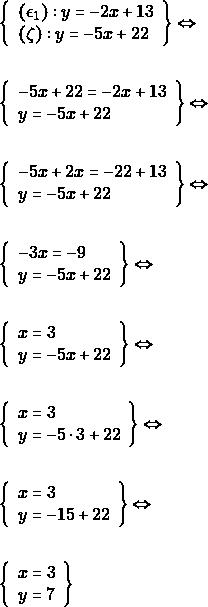 \begin{align*} &\left\{\begin{array}{l}{(\epsilon_{1}):y=-2 x+13} \\ {(\zeta):y=-5 x+22}\end{array}\right\} \Leftrightarrow \\\\ &\left\{\begin{array}{l}{-5 x+22=-2 x+13} \\ {y=-5 x+22}\end{array}\right\} \Leftrightarrow \\\\ &\left\{\begin{array}{l}{-5 x+2x=-22+13} \\ {y=-5 x+22}\end{array}\right\} \Leftrightarrow \\\\ &\left\{\begin{array}{l}{-3 x=-9} \\ {y=-5 x+22}\end{array}\right\} \Leftrightarrow \\\\ &\left\{\begin{array}{l}{x=3} \\ {y=-5 x+22}\end{array}\right\} \Leftrightarrow \\\\ &\left\{\begin{array}{l}{x=3} \\ {y=-5 \cdot 3+22}\end{array}\right\} \Leftrightarrow \\\\ &\left\{\begin{array}{l}{x=3} \\ {y=-15+22}\end{array}\right\} \Leftrightarrow \\\\ &\left\{\begin{array}{l}{x=3} \\ {y=7}\end{array}\right\} \end{align*}