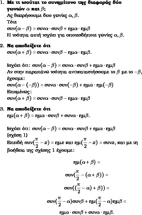 \begin{enumerate} \item \textbf{Με τι ισούται το συνημίτονο της διαφοράς δύο \\γωνιών  $\gra$ και $\grb$? } \\Ας θεωρήσουμε δυο γωνίες $\gra,\grb.$ \\ Τότε \\$\syn (\gra − \grb) = \syn\gra \cdot \syn\grb + \hm\gra \cdot \hm\grb$\\ Η ισότητα αυτή ισχύει για οποιεσδήποτε γωνίες $\gra,\grb.$ \item \textbf{Να αποδείξετε ότι}  \\$\syn (\gra + \grb) = \syn\gra \cdot \syn\grb - \hm\gra \cdot \hm\grb.$ \\ \\ Ισχύει ότι: $\syn (\gra − \grb) = \syn\gra \cdot \syn\grb + \hm\gra \cdot \hm\grb$ \\ Αν στην παραπάνω ισότητα αντικαταστήσουμε το $\grb$ με το $−\grb,$ \\ έχουμε: \\ $\syn (\gra −(-\grb)) = \syn\gra \cdot \syn(-\grb) + \hm\gra \cdot \hm(-\grb)$ \\ Eπομένως:\\ $\syn (\gra + \grb) = \syn\gra \cdot \syn\grb - \hm\gra \cdot \hm\grb$ \item \textbf{Να αποδείξετε ότι } \\$\hm(\gra + \grb) = \hm\gra\cdot \syn\grb + \syn\gra\cdot\hm\grb.$  \\ \\ Ισχύει ότι: $\syn (\gra − \grb) = \syn\gra \cdot \syn\grb + \hm\gra \cdot \hm\grb$  \\(σχέση 1) \\ Επειδή $\syn(\dfrac{\grp}{2}-x)=\hm x$ και $\hm(\dfrac{\grp}{2}-x)=\syn x,$ και με τη \\ βοήθεια της σχέσης 1 έχουμε: $$\hm(\gra + \grb)  = $$ $$ \syn(\dfrac{\grp}{2}-(\gra+\grb)) = $$  $$\syn((\dfrac{\grp}{2} -\gra)+\grb))= $$ $$ \syn(\dfrac{\grp}{2} -\gra)\syn\grb  +\hm(\dfrac{\grp}{2} -\gra)\hm\grb = $$ $$\hm\gra\cdot \syn\grb & + \syn\gra\cdot\hm\grb.$$