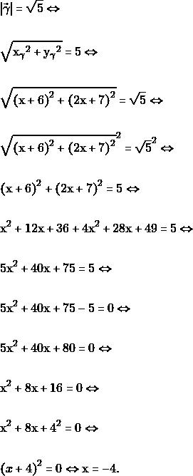 \begin{align*} &|\vec{\gamma}|=\sqrt{5} \Leftrightarrow\\\\ &\sqrt{{\mathrm{x_{\gamma}}}^2+{\mathrm{y_{\gamma}}}^2}=5\Leftrightarrow\\\\ &\sqrt{{(\mathrm{x}+6)}^2+{(2\mathrm{x}+7)}^2}=\sqrt{5}\Leftrightarrow\\\\ &\sqrt{{(\mathrm{x}+6)}^2+{(2\mathrm{x}+7)}^2}^{2}=\sqrt{5}^{2}\Leftrightarrow\\\\ &{(\mathrm{x}+6)}^2+{(2\mathrm{x}+7)}^2=5\Leftrightarrow\\\\ &\mathrm{x^2}+12\mathrm{x}+36+4\mathrm{x^2}+28\mathrm{x}+49=5 \Leftrightarrow \\\\ & 5\mathrm{x^2}+40\mathrm{x}+75=5 \Leftrightarrow\\\\ & 5\mathrm{x^2}+40\mathrm{x}+75-5=0 \Leftrightarrow\\\\ & 5\mathrm{x^2}+40\mathrm{x}+80=0 \Leftrightarrow\\\\ &\mathrm{x^2} + 8\mathrm{x} + 16=0 \Leftrightarrow\\\\ &\mathrm{x^2} + 8\mathrm{x} + 4^{2}=0 \Leftrightarrow\\\\ &{(x+4)}^2=0 \Leftrightarrow \mathrm{x}=-4. \end{align*}