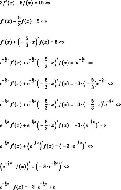 \begin{align*} &3f'(x)-5f(x)=15 \Leftrightarrow\\\\ &f'(x)-\frac{5}{3}f(x)=5 \Leftrightarrow\\\\ &f'(x)+\Big(-\frac{5}{3}\cdot x\Big)'f(x)=5 \Leftrightarrow\\\\ &e^{^{-\frac{5}{3}x}}f'(x)+e^{^{-\frac{5}{3}x}}\Big(-\frac{5}{3}\cdot x\Big)'f(x)=5e^{^{-\frac{5}{3}x}} \Leftrightarrow\\\\ &e^{^{-\frac{5}{3}x}}f'(x)+e^{^{-\frac{5}{3}x}}\Big(-\frac{5}{3}\cdot x\Big)'f(x)=-3\cdot \big(-\dfrac{5}{3}\big)e^{^{-\frac{5}{3}x}} \Leftrightarrow\\\\ &e^{^{-\frac{5}{3}x}}f'(x)+e^{^{-\frac{5}{3}x}}\Big(-\frac{5}{3}\cdot x\Big)'f(x)=-3\cdot \big(-\dfrac{5}{3}\cdot x\big)'e^{^{-\frac{5}{3}x}} \Leftrightarrow\\\\ &e^{^{-\frac{5}{3}x}}f'(x)+e^{^{-\frac{5}{3}x}}\Big(-\frac{5}{3}\cdot x\Big)'f(x)=-3\cdot \big(e^{^{-\frac{5}{3}x}}\big)' \Leftrightarrow\\\\ &e^{^{-\frac{5}{3}x}}f'(x)+\Big(e^{^{-\frac{5}{3}x}}\Big)'f(x)= \big(-3\cdot e^{^{-\frac{5}{3}x}}\big)' \Leftrightarrow\\\\ &\Big(e^{^{-\frac{5}{3}x}}\cdot f(x)\Big)'=\Big(-3\cdot e^{^{-\frac{5}{3}x}}\Big)' \Leftrightarrow\\\\ &e^{^{-\frac{5}{3}x}}\cdot f(x)=-3\cdot e^{^{-\frac{5}{3}x}}+c \end{align*}