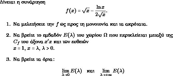 \item Δίνεται η συνάρτηση $$ f(x) = \sqrt{x} - \frac{\ln x}{2 \sqrt{x}}.$$     \begin{enumerate}      \item Να μελετήσετε την $ f $ ως προς τη μονοτονία και τα ακρότατα.       \item Να βρείτε το εμβαδόν $ E(\lambda)$ του χωρίου $ \Omega$ που περικλείεται μεταξύ       της $C_{f}$ του άξονα $ x'x$ και των ευθειών \\$ x=1,\, x=\lambda, \, \lambda >0.$ \item Να βρείτε τα όρια: $$ \lim_{\lambda \to 0} E(\lambda) \quad \text{και} \quad \lim_{\lambda \to +\infty} E(\lambda)$$     \end{enumerate}