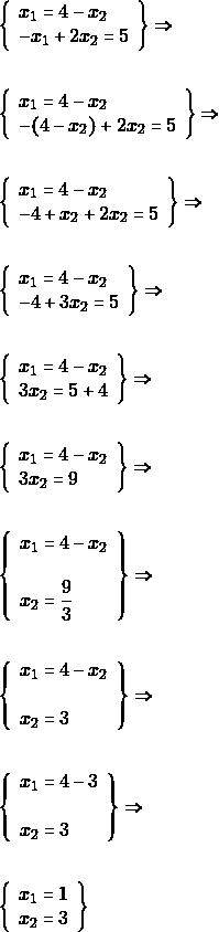 \begin{align*} &\left\{\begin{array}{l}{x_{1}=4-x_{2} \\-x_{1}+2 x_{2}=5} \end{array}\right\} \Rightarrow\\\\ &\left\{\begin{array}{l}{ x_{1}=4-x_{2} \\-(4-x_{2})+2 x_{2}=5} \end{array}\right\} \Rightarrow\\\\ &\left\{\begin{array}{l}{ x_{1}=4-x_{2} \\-4+x_{2}+2 x_{2}=5} \end{array}\right\} \Rightarrow\\\\ &\left\{\begin{array}{l}{ x_{1}=4-x_{2} \\-4+3 x_{2}=5} \end{array}\right\} \Rightarrow\\\\ &\left\{\begin{array}{l}{ x_{1}=4-x_{2} \\3 x_{2}=5+4} \end{array}\right\} \Rightarrow\\\\ &\left\{\begin{array}{l}{ x_{1}=4-x_{2} \\3 x_{2}=9} \end{array}\right\} \Rightarrow\\\\ &\left\{\begin{array}{l}{ x_{1}=4-x_{2} \\\\ x_{2}=\dfrac{9}{3}} \end{array}\right\} \Rightarrow\\\\ &\left\{\begin{array}{l}{ x_{1}=4-x_{2} \\\\ x_{2}=3} \end{array}\right\} \Rightarrow\\\\ &\left\{\begin{array}{l}{ x_{1}=4-3 \\\\ x_{2}=3} \end{array}\right\} \Rightarrow\\\\ &\left\{\begin{array}{l}{x_{1}=1} \\ {x_{2}=3}\end{array}\right \} \end{align*}