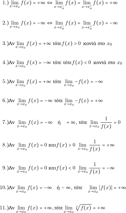 \begin{align*}  1.) & \orio{x}{x_0}{f(x)}=+\infty \Leftrightarrow \orio{x}{x_0^{-}}{f(x)}=\orio{x}{x_0^{+}}{f(x)}=+\infty \\\\  2.) &\orio{x}{x_0}{f(x)}=-\infty \Leftrightarrow \orio{x}{x_0^{-}}{f(x)}=\orio{x}{x_0^{+}}{f(x)}=-\infty\\\\  3.) & \text{Αν} \orio{x}{x_0}{f(x)}=+\infty \,\,\text{τότε} f(x)>0 \,\,\, \text{κοντά στο}\,\,x_0 \\\\  4.) & \text{Αν} \orio{x}{x_0}{f(x)}=-\infty  \,\, \text{τότε} \,\,\text{τότε} f(x)< 0 \,\,\, \text{κοντά στο}\,\,x_0 \\\\  5.) &\text{Αν} \orio{x}{x_0}{f(x)}=+\infty\,\,  \text{τότε}\,\,  \orio{x}{x_0}{-f(x)}=-\infty \\\\  6.) & \text{Αν}\,\, \orio{x}{x_0}{f(x)}=-\infty \,\,\text{τότε} \orio{x}{x_0}{-f(x)}=+\infty \\\\  7.) & \text{Αν} \,\, \orio{x}{x_0}{f(x)}=-\infty \quad \text{ή} \quad +\infty,$ \text{τότε} $\orio{x}{x_0}{\dfrac{1}{f(x)}}=0\\\\  8.) &  \text{Αν} \,\, \orio{x}{x_0}{f(x)}=0\text{ και} f(x)> 0 \,\,  \orio{x}{x_0}{\dfrac{1}{f(x)}}=+\infty\\\\      9.) &  \text{Αν} \,\, \orio{x}{x_0}{f(x)}=0\text{ και} f(x)< 0 \,\,  \orio{x}{x_0}{\dfrac{1}{f(x)}}=-\infty\\\\       10.) & \text{Αν} $\orio{x}{x_0}{f(x)}=-\infty \quad \text{ή} \, -\infty,$ \text{τότε} \, \orio{x}{x_0}{|f(x)|}=+\infty \\\\   11.)&  \text{Αν} $\orio{x}{x_0}{f(x)}=+\infty,  \text{τότε} \orio{x}{x_0}{\sqrt[\grk]{f(x)}}=+\infty \\\\ \end{align*}