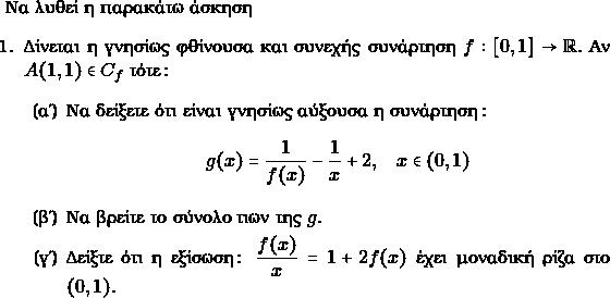 \text{Να λυθεί η παρακάτω άσκηση} \begin{enumerate} \item Δίνεται η γνησίως φθίνουσα και συνεχής συνάρτηση $ f:[0,1] \to \rr.$ Αν $ A(1,1)\in C_{f}$ τότε: \begin{enumerate} \item Να δείξετε ότι είναι γνησίως αύξουσα η συνάρτηση: $$ g(x) = \frac{1}{f(x)} - \frac{1}{x} +2, \quad x\in (0,1)$$ \item Να βρείτε το σύνολο τιων της $ g. $ \item Δείξτε ότι η εξίσωση: $ \dfrac{f(x)}{x} = 1+ 2f(x)$ έχει μοναδική ρίζα στο $ (0,1).$ \end{enumerate} \end{enumerate}