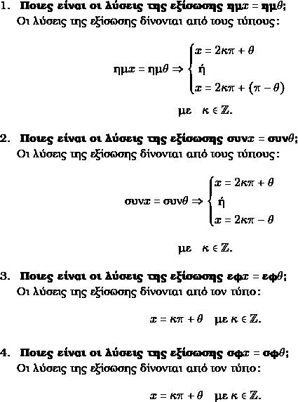 \begin{enumerate} \item \textbf{ Ποιες είναι οι λύσεις της εξίσωσης $\hm x=\hm\gru$? } \\ Οι λύσεις της εξίσωσης δίνονται από τους τύπους: \\ $$ \hm x=\hm\gru \Rightarrow\begin{cases} x=2\grk\grp+\gru \\ \text{ ή } \\ x=2\grk\grp + (\grp-\gru) \\ \end{cases}$$ $$\text{με} \quad \grk \in \mathbb{Z}.$$ \item \textbf{ Ποιες είναι οι λύσεις της εξίσωσης $\syn x=\syn\gru$? } \\ Οι λύσεις της εξίσωσης δίνονται από τους τύπους: $$ \syn x=\syn \gru \Rightarrow\begin{cases} x=2\grk\grp+\gru \\ \text{ ή } \\ x=2\grk\grp -\gru \\ \end{cases}$$ $$\text{με} \quad \grk \in \mathbb{Z}.$$ \item \textbf{ Ποιες είναι οι λύσεις της εξίσωσης $\ef x=\ef\gru$? } \\ Οι λύσεις της εξίσωσης δίνονται από τον τύπο: $$x=\grk\grp+\gru \quad \text{με } \kappa \in \mathbb{Z}. $$ \item \textbf{ Ποιες είναι οι λύσεις της εξίσωσης $\snf x=\snf\gru$? } \\ Οι λύσεις της εξίσωσης δίνονται από τον τύπο: $$x=\grk\grp+\gru \quad \text{με } \kappa \in \mathbb{Z}. $$ \end{enumerate}