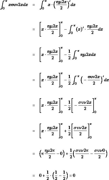 \begin{eqnarray*}  \int_{0}^{\pi}x\syn 2xdx&=&\int_{0}^{\pi}x\cdot\Big(\dfrac{\hm 2x}{2}\Big)'dx\\\\\\ &=&\Bigg{[}x\cdot \dfrac{\hm 2x}{2}\Bigg{]}^{\pi}_{0}-\int_{0}^{\pi}(x)'\cdot\dfrac{\hm 2x}{2}dx\\\\\\ &=&\Bigg{[}x\cdot\dfrac{\hm 2x}{2}\Bigg{]}^{\pi}_{0}-\dfrac{1}{2}\int_{0}^{\pi}\hm 2xdx\\\\\\                 &=&\Bigg{[}x\cdot\dfrac{\hm 2x}{2}\Bigg{]}^{\pi}_{0}-\dfrac{1}{2}\int_{0}^{\pi}\Big(-\dfrac{\syn 2x}{2}\Big)'dx\\\\\\ &=&\Bigg{[}x\cdot\dfrac{\hm 2x}{2}\Bigg{]}^{\pi}_{0}-\dfrac{1}{2}\Bigg{[}-\dfrac{\sigma\upsilon\nu2x}{2}\Bigg{]}^{\pi}_{0}\\\\\\ &=&\Bigg{[}x\cdot\dfrac{\hm 2x}{2}\Bigg{]}^{\pi}_{0}+\dfrac{1}{2}\Bigg{[}\dfrac{\sigma\upsilon\nu2x}{2}\Bigg{]}^{\pi}_{0}\\\\\\ &=&\Big(\pi\dfrac{\eta\mu2\pi}{2}-0\Big)+\dfrac{1}{2}\Big(\dfrac{\sigma\upsilon\nu2\pi}{2}-\dfrac{\sigma\upsilon\nu0}{2}\Big)\\\\\\ &=&0+\dfrac{1}{2}\cdot\Big(\dfrac{1}{2}-\dfrac{1}{2}\Big)=0 \end{eqnarray*}
