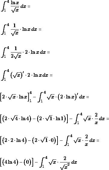 \begin{align*}  &\int_{1}^{4}\dfrac{\ln x}{\sqrt{x}}\, dx =\\\\  &\int_{1}^{4} \dfrac{1}{\sqrt{x}}\cdot \ln x\, dx=\\\\  &\int_{1}^{4} \dfrac{1}{2\sqrt{x}}\cdot 2 \cdot \ln x\, dx=\\\\ &\int_{1}^{4} \big( \sqrt{x}\big)'\cdot 2 \cdot \ln x\, dx =\\\\ &\Big[ 2 \cdot\sqrt{x}\cdot\ln x\Big]_{1}^{4} - \int_{1}^{4}  \sqrt{x}\cdot \big(2 \cdot \ln x\big)'\, dx =\\\\ &\Big[ \big(2 \cdot\sqrt{4}\cdot\ln 4\big)-\big(2 \cdot\sqrt{1}\cdot\ln 1\big)\Big] - \int_{1}^{4}  \sqrt{x}\cdot \dfrac{2}{x}\, dx =\\\\ &\Big[ \big(2 \cdot2\cdot\ln 4\big)-\big(2 \cdot\sqrt{1}\cdot 0 \big)\Big] - \int_{1}^{4}  \sqrt{x}\cdot \dfrac{2}{x}\, dx =\\\\ &\Big[ \big(4\ln 4\big)-\big( 0 \big)\Big] - \int_{1}^{4}  \sqrt{x}\cdot \dfrac{2}{\sqrt{x}^{2}}\, dx  \end{align*}