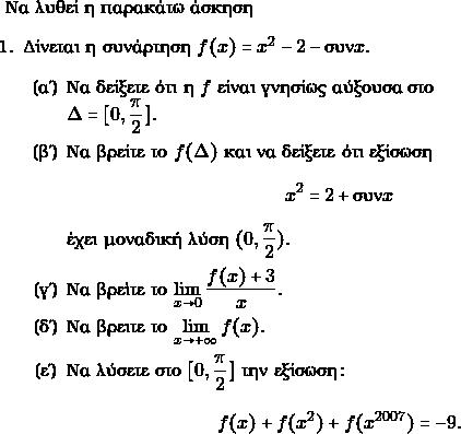 \text{Να λυθεί η παρακάτω άσκηση} \begin{enumerate} \item Δίνεται η συνάρτηση $ f(x) = x^{2} -2 -\syn x.$ \begin{enumerate} \item Να δείξετε ότι η $ f$ είναι γνησίως αύξουσα στο \\$ \Delta = [0,\dfrac{\pi}{2}].$ \item Να βρείτε το $ f(\Delta)$ και να δείξετε ότι εξίσωση $$ x^{2} = 2+\syn x$$ έχει μοναδική λύση $ (0, \dfrac{\pi}{2}).$ \item Να βρεὶτε το $ \displaystyle\lim_{x \to 0}\dfrac{f(x)+3}{x}.$ \item Να βρειτε το $ \displaystyle\lim_{x \to +\infty}f(x).$ \item Να λύσετε στο $ [0, \dfrac{\pi}{2}]$ την εξίσωση: $$ f(x)+f(x^{2})+f(x^{2007}) =-9.$$ \end{enumerate} \end{enumerate}
