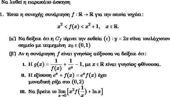 \text{Να λυθεί η παρακάτω άσκηση}  \begin{enumerate} \item Έστω η συνεχής συνάρτηση $ f: \rr \to \rr $ για την οποία ισχύει: $$ x^{2} < f(x) < x^{2} +1, \quad x \in \rr.$ \begin{enumerate} \item Να δείξετε ότι η $ C_{f}$ τέμνει την ευθεία $ (\epsilon): y =2x $ σ'ὲνα τουλάχιστον σημείο με τετμημένη $ x_{0} \in (0,1) $ \item Αν η συνάρτηση $ f$ είναι γνησίως αύξουσα να δείξετε ότι: \begin{enumerate} \item Η $ g(x) = \dfrac{1}{f(x)}+ \dfrac{1}{e^{x}}-1,$ με $ x\in \rr$ είναι γνησίως φθίνουσα. \item Η εξίσωση $ e^{x} + f(x) = e^{x}f(x)$ έχει\\ μοναδική ρίζα στο $ (0,2)$ \item Να βρείτε το $ \displaystyle\lim_{x\to 0}\big[ x^{2}f\big(\dfrac{1}{x}\big)+ \ln x \big]$ \end{enumerate} \end{enumerate} \end{enumerate}