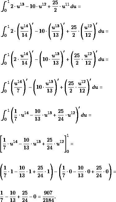 \begin{align*} & \int_{0}^{1}  2\cdot u^{13}-10\cdot u^{12}+\dfrac{25}{2}\cdot u^{11}\, du=\\\\ & \int_{0}^{1}  2\cdot \Bigg(\dfrac{u^{14}}{14}\Bigg)'-10\cdot  \Bigg(\dfrac{u^{13}}{13}\Bigg)'+\dfrac{25}{2}\cdot \Bigg(\dfrac{u^{12}}{12}\Bigg)'\, du=\\\\ & \int_{0}^{1} \Bigg( 2\cdot \dfrac{u^{14}}{14}\Bigg)'-\Bigg(10\cdot  \dfrac{u^{13}}{13}\Bigg)'+\Bigg(\dfrac{25}{2}\cdot \dfrac{u^{12}}{12}\Bigg)'\, du=\\\\ & \int_{0}^{1} \Bigg( \dfrac{u^{14}}{7}\Bigg)'-\Bigg(10\cdot  \dfrac{u^{13}}{13}\Bigg)'+\Bigg(\dfrac{25}{2}\cdot \dfrac{u^{12}}{12}\Bigg)'\, du=\\\\ & \int_{0}^{1} \Bigg( \dfrac{1}{7}\cdot u^{14}- \dfrac{10}{13}\cdot u^{13}+\dfrac{25}{24}\cdot u^{12}\Bigg)'\, du=\\\\ &\Bigg [\dfrac{1}{7}\cdot u^{14}- \dfrac{10}{13}\cdot u^{13}+\dfrac{25}{24}\cdot u^{12}\Bigg]_{0}^{1}=\\\\ &\Bigg (\dfrac{1}{7}\cdot 1- \dfrac{10}{13}\cdot 1+\dfrac{25}{24}\cdot 1\Bigg)-\Bigg (\dfrac{1}{7}\cdot 0- \dfrac{10}{13}\cdot 0+\dfrac{25}{24}\cdot 0\Bigg) =\\\\ & \dfrac{1}{7} - \dfrac{10}{13} +\dfrac{25}{24}-0= \dfrac{907}{2184}. \end{align*}