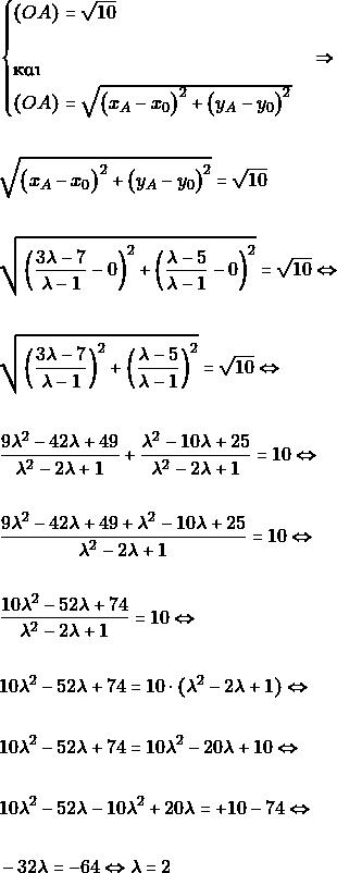 \begin{align*} &\begin{cases}(OA)=\sqrt{10} \\\\ \text{και}\\ (OA)=\sqrt{\big(x_{A}-x_{0}\big)^{2}+\big(y_{A}-y_{0}\big)^{2}} \end{cases}\Rightarrow\\\\ &\sqrt{\big(x_{A}-x_{0}\big)^{2}+\big(y_{A}-y_{0}\big)^{2}}=\sqrt{10}\\\\ &\sqrt{\left(\frac{3\lambda - 7}{\lambda - 1} - 0\right)^{2} + \left(\frac{\lambda - 5}{\lambda - 1}-0\right)^{2}} = \sqrt{10} \Leftrightarrow \\\\ &\sqrt{\left(\frac{3\lambda - 7}{\lambda - 1}\right)^{2} + \left(\frac{\lambda - 5}{\lambda - 1}\right)^{2}} = \sqrt{10} \Leftrightarrow \\\\ &\frac{9\lambda^2 - 42\lambda + 49}{\lambda^2 - 2\lambda + 1} + \frac{\lambda^2 - 10\lambda + 25}{\lambda^2 - 2\lambda + 1} = 10 \Leftrightarrow \\\\ &\frac{9\lambda^2 - 42\lambda + 49+\lambda^2 - 10\lambda + 25}{\lambda^2 - 2\lambda + 1} = 10 \Leftrightarrow \\\\ &\frac{10\lambda^2 - 52\lambda +74}{\lambda^2 - 2\lambda + 1} = 10 \Leftrightarrow \\\\ & 10\lambda^2 - 52\lambda +74 = 10\cdot (\lambda^2 - 2\lambda + 1)\Leftrightarrow \\\\ & 10\lambda^2 - 52\lambda +74 = 10\lambda^2 -20\lambda + 10 \Leftrightarrow \\\\ & 10\lambda^2 - 52\lambda - 10\lambda^2 +20\lambda= + 10-74 \Leftrightarrow \\\\ &-32\lambda = -64 \Leftrightarrow \lambda = 2 \end{align*}
