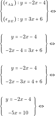 \begin{align*} &\left\{\begin{aligned} (\epsilon_{_{Α\Delta}}):y &=-2 x-4 \\\\ (\epsilon_{_{BE}}):y &=3 x+6 \end{aligned}\right\} \Leftrightarrow \\\\ &\left\{\begin{array}{c}{y=-2 x-4} \\\\ {-2 x-4=3 x+6}\end{array}\right\} \Leftrightarrow \\\\ &\left\{\begin{array}{c}{y=-2 x-4} \\\\ {-2 x-3 x=4+6}\end{array}\right\} \Leftrightarrow \\\\ &\left\{\begin{array}{c}{y=-2 x-4} \\\\ {-5 x=10}\end{array}\right\} \Leftrightarrow \\\\ \end{align*}