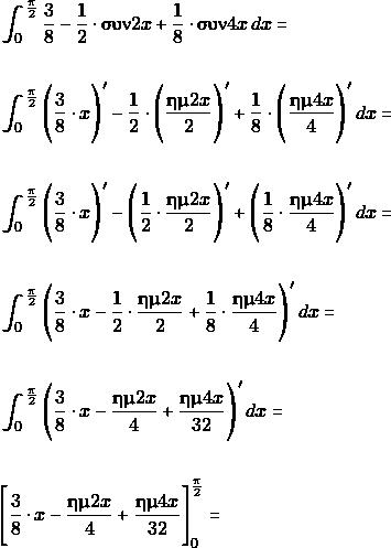\begin{align*} & \int_{0}^{\frac{\pi}{2}} \dfrac{3}{8}-\dfrac{1}{2}\cdot \syn 2x +\dfrac{1}{8}\cdot{\syn 4x} \, dx= \\\\\ & \int_{0}^{\frac{\pi}{2}} \Bigg(\dfrac{3}{8}\cdot x\Bigg)'-\dfrac{1}{2}\cdot \Bigg(\dfrac{\hm 2x}{2} \Bigg)' +\dfrac{1}{8}\cdot\Bigg(\dfrac{\hm 4x}{4} \Bigg)' \, dx= \\\\\ & \int_{0}^{\frac{\pi}{2}} \Bigg(\dfrac{3}{8}\cdot x\Bigg)'- \Bigg(\dfrac{1}{2}\cdot\dfrac{\hm 2x}{2} \Bigg)' +\Bigg(\dfrac{1}{8}\cdot\dfrac{\hm 4x}{4} \Bigg)' \, dx= \\\\ & \int_{0}^{\frac{\pi}{2}} \Bigg(\dfrac{3}{8}\cdot x- \dfrac{1}{2}\cdot\dfrac{\hm 2x}{2} +\dfrac{1}{8}\cdot\dfrac{\hm 4x}{4} \Bigg)' \, dx=  \\\\ & \int_{0}^{\frac{\pi}{2}} \Bigg( \dfrac{3}{8}\cdot x- \dfrac{\hm 2x}{4} +\dfrac{\hm 4x}{32} \Bigg)' \, dx= \\\\ &\Bigg[ \dfrac{3}{8}\cdot x- \dfrac{\hm 2x}{4} +\dfrac{\hm 4x}{32} \Bigg]_{0}^{\frac{\pi}{2}}=\\\\  \end{align*}