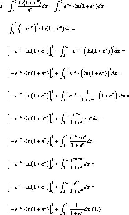 \begin{align*} Ι = &\int_{0}^{1} \dfrac{\ln (1+e^{x})}{e^{x}}dx=  \int_{0}^{1} e^{-x}\cdot \ln (1+e^{x}) dx =\\\\ &\int_{0}^{1} \Big(-e^{-x}\Big)'\cdot \ln (1+e^{x}) dx =\\\\ & \Big[-e^{-x} \cdot \ln (1+e^{x})\Big]_{0}^{1} -\int_{0}^{1} -e^{-x}\cdot \Big(\ln (1+e^{x})\Big)' dx =\\\\ & \Big[-e^{-x} \cdot \ln (1+e^{x})\Big]_{0}^{1} +\int_{0}^{1} e^{-x}\cdot \Big(\ln (1+e^{x})\Big)'dx =\\\\ & \Big[-e^{-x} \cdot \ln (1+e^{x})\Big]_{0}^{1} +\int_{0}^{1} e^{-x}\cdot \dfrac{1}{1+e^{x}}\cdot\Big(1+e^{x} \Big)'dx =\\\\ & \Big[-e^{-x} \cdot \ln (1+e^{x})\Big]_{0}^{1} +\int_{0}^{1} \dfrac{e^{-x} }{1+e^{x}}\cdot e^{x} dx =\\\\ & \Big[-e^{-x} \cdot \ln (1+e^{x})\Big]_{0}^{1} +\int_{0}^{1} \dfrac{e^{-x}\cdot e^{x} }{1+e^{x}}dx =\\\\ & \Big[-e^{-x} \cdot \ln (1+e^{x})\Big]_{0}^{1} +\int_{0}^{1} \dfrac{e^{-x+x} }{1+e^{x}}dx =\\\\ & \Big[-e^{-x} \cdot \ln (1+e^{x})\Big]_{0}^{1} +\int_{0}^{1} \dfrac{e^{0} }{1+e^{x}}dx =\\\\ & \Big[-e^{-x} \cdot \ln (1+e^{x})\Big]_{0}^{1} +\int_{0}^{1} \dfrac{1 }{1+e^{x}}dx \,\,(1.) \end{align*}