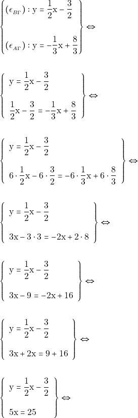 \begin{align*} &\left\{\begin{aligned} (\epsilon_{_{B\Gamma}}): \mathrm{y} &=\dfrac{1}{2}\mathrm{x} - \dfrac{3}{2} \\\\ (\epsilon_{_{Α\Gamma}}):\mathrm{y} & = -\dfrac{1}{3} \mathrm{x} + \dfrac{8}{3} \end{aligned}\right\} \Leftrightarrow \\\\ &\left\{\begin{array}{l}{\mathrm{y} = \dfrac{1}{2} \mathrm{x} - \dfrac{3}{2}} \\\\ {\dfrac{1}{2} \mathrm{x} - \dfrac{3}{2}=-\dfrac{1}{3} \mathrm{x} + \dfrac{8}{3}}\end{array}\right\} \Leftrightarrow \\\\ &\left\{\begin{array}{l}{\mathrm{y} = \dfrac{1}{2} \mathrm{x} - \dfrac{3}{2}} \\\\ {6\cdot\dfrac{1}{2} \mathrm{x} - 6\cdot\dfrac{3}{2} =-6\cdot\dfrac{1}{3} \mathrm{x} + 6\cdot\dfrac{8}{3}}\end{array}\right\} \Leftrightarrow \\\\ &\left\{\begin{array}{l}{\mathrm{y} = \dfrac{1}{2} \mathrm{x} - \dfrac{3}{2}} \\\\ {3\mathrm{x} - 3\cdot 3 =-2 \mathrm{x} + 2\cdot 8 } \end{array}\right\} \Leftrightarrow \\\\ &\left\{\begin{array}{l}{\mathrm{y} = \dfrac{1}{2} \mathrm{x} - \dfrac{3}{2}} \\\\ {3\mathrm{x} - 9 =-2 \mathrm{x} + 16 }\end{array}\right\} \Leftrightarrow \\\\ &\left\{\begin{array}{l}{\mathrm{y} = \dfrac{1}{2} \mathrm{x} - \dfrac{3}{2}} \\\\ {3\mathrm{x}+2 \mathrm{x} = 9 + 16 }\end{array}\right\} \Leftrightarrow \\\\ &\left\{\begin{array}{l}{\mathrm{y} = \dfrac{1}{2} \mathrm{x} - \dfrac{3}{2}} \\\\ {5\mathrm{x} = 25 }\end{array}\right\} \Leftrightarrow \end{align*}