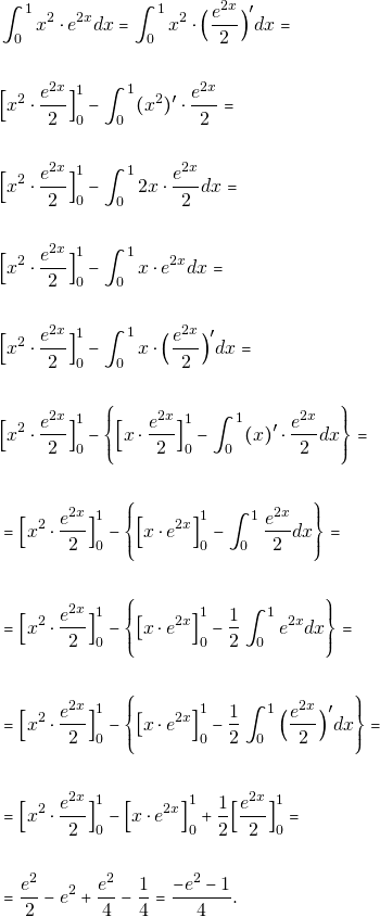 \begin{align*}     &\int_{0}^{1}x^2\cdot e^{2x}dx=\int_{0}^{1}x^2\cdot\Big(\dfrac{e^{2x}}{2}\Big)'dx=\\\\ &\Big{[}x^2\cdot\dfrac{e^{2x}}{2}\Big{]}^{1}_{0}-\int_{0}^{1}(x^2)'\cdot \dfrac{e^{2x}}{2}=\\\\ &\Big{[}x^2\cdot\dfrac{e^{2x}}{2}\Big{]}^{1}_{0}-\int_{0}^{1}2x\cdot \dfrac{e^{2x}}{2}dx=\\\\         &\Big{[}x^2\cdot\dfrac{e^{2x}}{2}\Big{]}^{1}_{0}-\int_{0}^{1}x\cdot e^{2x} dx=\\\\ &\Big{[}x^2\cdot\dfrac{e^{2x}}{2}\Big{]}^{1}_{0}-\int_{0}^{1}x\cdot\Big(\dfrac{e^{2x}}{2}\Big)'dx=\\\\ &\Big{[}x^2\cdot\dfrac{e^{2x}}{2}\Big{]}^{1}_{0}-\Bigg\{\Big{[}x\cdot\dfrac{e^{2x}}{2}\Big{]}^{1}_{0}-\int_{0}^{1}(x)'\cdot\dfrac{e^{2x}}{2}dx\Bigg\}=\\\\ &=\Big{[}x^2\cdot\dfrac{e^{2x}}{2}\Big{]}^{1}_{0}-\Bigg\{\Big{[}x\cdot  e^{2x}\Big{]}^{1}_{0}-\int_{0}^{1}\dfrac{e^{2x}}{2}dx\Bigg\}=\\\\ &=\Big{[}x^2\cdot\dfrac{e^{2x}}{2}\Big{]}^{1}_{0}-\Bigg\{\big{[}x\cdot  e^{2x}\Big{]}^{1}_{0}-\dfrac{1}{2}\int_{0}^{1} e^{2x}dx\Bigg\}=\\\\ &=\Big{[}x^2\cdot\dfrac{e^{2x}}{2}\Big{]}^{1}_{0}-\Bigg\{\big{[}x\cdot  e^{2x}\Big{]}^{1}_{0}-\dfrac{1}{2}\int_{0}^{1} \Big{(}\dfrac{e^{2x}}{2}\Big{)}'dx\Bigg\}=\\\\ &=\Big{[}x^2\cdot\dfrac{e^{2x}}{2}\Big{]}^{1}_{0}-\Big{[}x \cdot e^{2x}\Big{]}^{1}_{0}+\dfrac{1}{2}\Big{[}\dfrac{e^{2x}}{2}\Big{]}^{1}_{0}=\\\\ &=\dfrac{e^2}{2}-e^2+\dfrac{e^2}{4}-\dfrac{1}{4}=\dfrac{-e^{2}-1}{4}. \end{align*}
