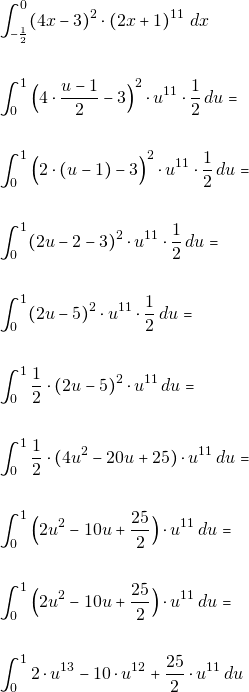\begin{align*} & \int_{-\frac{1}{2}}^{0}(4x-3)^{2}\cdot (2x+1)^{11}\,\, dx\\\\ & \int_{0}^{1}\Big(4\cdot\dfrac{u-1}{2} -3\Big)^{2}\cdot u^{11} \cdot\dfrac{1}{2}\, du=\\\\ & \int_{0}^{1}\Big(2\cdot (u-1) -3\Big)^{2}\cdot u^{11} \cdot\dfrac{1}{2}\, du=\\\\ & \int_{0}^{1} (2u-2 -3)^{2}\cdot u^{11} \cdot\dfrac{1}{2}\, du=\\\\ & \int_{0}^{1} (2u-5)^{2}\cdot u^{11} \cdot\dfrac{1}{2}\, du=\\\\ & \int_{0}^{1}  \dfrac{1}{2}\cdot(2u-5)^{2}\cdot u^{11}\, du=\\\\ & \int_{0}^{1}  \dfrac{1}{2}\cdot(4u^{2}-20u+25)\cdot u^{11}\, du=\\\\ & \int_{0}^{1}  \Big(2u^{2}-10u+\dfrac{25}{2}\Big)\cdot u^{11}\, du=\\\\ & \int_{0}^{1}  \Big(2u^{2}-10u+\dfrac{25}{2}\Big)\cdot u^{11}\, du=\\\\ & \int_{0}^{1}  2\cdot u^{13}-10\cdot u^{12}+\dfrac{25}{2}\cdot u^{11}\, du \end{align*}