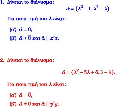 \textcolor{blue}{ \begin{enumerate} \item Δίνεται το διάνυσμα: $$\vec{\alpha} = (\lambda^2 - 1, \lambda^2 - \lambda).$$ Για ποια τιμή του $\lambda$ είναι: \begin{enumerate} \item $\vec{\alpha} = \vec{0},$ \item $\vec{\alpha} \neq \vec{0} $ και $\vec{\alpha} \parallel x'x.$ \end{enumerate} } \textcolor{red}{ \item Δίνεται το διάνυσμα: $$\vec{\alpha} = (\lambda^2 - 5 \lambda +6, 3- \lambda).$$ Για ποια τιμή του $\lambda$ είναι: \begin{enumerate} \item $\vec{\alpha} = \vec{0},$ \item $\vec{\alpha} \neq \vec{0} $ και $\vec{\alpha} \parallel y'y.$ \end{enumerate} \end{enumerate} }