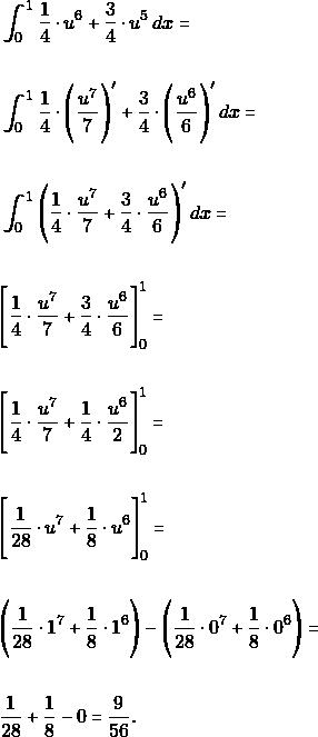 \begin{align*} &\int_{0}^{1}\dfrac{1}{4}\cdot  u^{6}+ \dfrac{3}{4}\cdot u^{5} \,dx=\\\\ &\int_{0}^{1}\dfrac{1}{4}\cdot \Bigg( \dfrac{u^{7}}{7}\Bigg)'+ \dfrac{3}{4}\cdot\Bigg( \dfrac{u^{6}}{6}\Bigg)' \,dx=\\\\ &\int_{0}^{1}\Bigg(\dfrac{1}{4}\cdot  \dfrac{u^{7}}{7}+ \dfrac{3}{4}\cdot \dfrac{u^{6}}{6}\Bigg)' \,dx=\\\\ &\Bigg[\dfrac{1}{4}\cdot  \dfrac{u^{7}}{7}+ \dfrac{3}{4}\cdot \dfrac{u^{6}}{6}\Bigg]_{0}^{1}=\\\\ &\Bigg[\dfrac{1}{4}\cdot  \dfrac{u^{7}}{7}+ \dfrac{1}{4}\cdot \dfrac{u^{6}}{2}\Bigg]_{0}^{1}=\\\\ &\Bigg[\dfrac{1}{28}\cdot u^{7}+ \dfrac{1}{8}\cdot u^{6}\Bigg]_{0}^{1}=\\\\ &\Bigg (\dfrac{1}{28}\cdot 1^{7}+ \dfrac{1}{8}\cdot 1^{6}\Bigg)-\Bigg (\dfrac{1}{28}\cdot 0^{7}+ \dfrac{1}{8}\cdot 0^{6}\Bigg)=\\\\ &\dfrac{1}{28}+ \dfrac{1}{8} - 0= \dfrac{9}{56}. \end{align*}