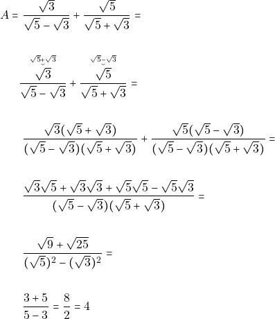 \begin{align*} A = & ~\dfrac{\sqrt{3}}{\sqrt{5} - \sqrt{3}} + \dfrac{\sqrt{5}}{\sqrt{5} + \sqrt{3}} = \\\\ &\accentset{\sqrt{5} + \sqrt{3}}{\accentset{\smile}{\dfrac{\sqrt{3}}{\sqrt{5} - \sqrt{3}}}} + \accentset{\sqrt{5} - \sqrt{3}}{\accentset{\smile}{ \dfrac{\sqrt{5}}{\sqrt{5} + \sqrt{3}} }}=\\\\ & ~\dfrac{\sqrt{3}(\sqrt{5} + \sqrt{3})}{(\sqrt{5} - \sqrt{3})(\sqrt{5} + \sqrt{3})} + \dfrac{\sqrt{5}(\sqrt{5} - \sqrt{3})}{(\sqrt{5} - \sqrt{3})(\sqrt{5} + \sqrt{3})} = \\\\ & ~\dfrac{\sqrt{3}\sqrt{5} + \sqrt{3}\sqrt{3} + \sqrt{5}\sqrt{5}-\sqrt{5}\sqrt{3}}{(\sqrt{5} - \sqrt{3})(\sqrt{5} + \sqrt{3})} = \\\\ & ~\dfrac{\sqrt{9} + \sqrt{25}}{(\sqrt{5})^2 - (\sqrt{3})^2} = \\\\ & ~\dfrac{3 + 5}{5 - 3} = \dfrac{8}{2} = 4 \end{align*}