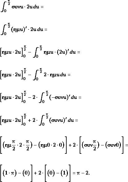 \begin{align*} & \int_{0}^{\frac{\pi}{2}} \syn u \cdot  2u\,du = \\\\\ & \int_{0}^{\frac{\pi}{2}} (\hm u)' \cdot  2u\,du = \\\\\ &\Big[\hm u \cdot  2u\Big]_{0}^{\frac{\pi}{2}} -\int_{0}^{\frac{\pi}{2}}\hm u \cdot ( 2u )'\, du=\\\\ &\Big[\hm u \cdot  2u\Big]_{0}^{\frac{\pi}{2}} -\int_{0}^{\frac{\pi}{2}}  2 \cdot\hm u \, du=\\\\ &\Big[\hm u \cdot  2u\Big]_{0}^{\frac{\pi}{2}} -2 \cdot\int_{0}^{\frac{\pi}{2}}  (-\syn u)'\, du=\\\\ &\Big[\hm u \cdot  2u\Big]_{0}^{\frac{\pi}{2}} +2 \cdot\int_{0}^{\frac{\pi}{2}}  (\syn u)'\, du=\\\\ &\Bigg[\big(\hm \frac{\pi}{2} \cdot  2\cdot\frac{\pi}{2}\big)-\big(\hm 0\cdot  2\cdot 0\big)\Bigg] +2 \cdot\Bigg[\big(\syn \frac{\pi}{2}\big) -\big(\syn 0\big)\Bigg] =\\\\ &\Bigg[\big(1 \cdot \pi \big)-\big(0)\Bigg] +2 \cdot\Bigg[\big(0\big) -\big(1\big)\Bigg] =\pi -2.\\\\ \end{align*}