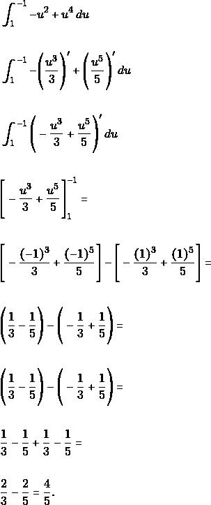 \begin{align*}  &\int_{1}^{-1} -u^{2} +u^{4} \, du\\\\\ &\int_{1}^{-1} -\Bigg(\dfrac{u^{3}}{3}\Bigg)' +\Bigg(\dfrac{u^{5}}{5}\Bigg)' \, du\\\\\ &\int_{1}^{-1} \Bigg(-\dfrac{u^{3}}{3} +\dfrac{u^{5}}{5}\Bigg)' \, du\\\\\ &\Bigg[-\dfrac{u^{3}}{3} +\dfrac{u^{5}}{5}\Bigg]_{1}^{-1} =\\\\  &\Bigg[-\dfrac{(-1)^{3}}{3} +\dfrac{(-1)^{5}}{5}\Bigg]- \Bigg[-\dfrac{(1)^{3}}{3} +\dfrac{(1)^{5}}{5}\Bigg]=\\\\  &\Bigg(\dfrac{1}{3} -\dfrac{1}{5}\Bigg)- \Bigg(-\dfrac{1}{3} +\dfrac{1}{5}\Bigg)=\\\\ &\Bigg(\dfrac{1}{3} -\dfrac{1}{5}\Bigg)- \Bigg(-\dfrac{1}{3} +\dfrac{1}{5}\Bigg)=\\\\ &\dfrac{1}{3} -\dfrac{1}{5} +\dfrac{1}{3} -\dfrac{1}{5}=\\\\ &\dfrac{2}{3} -\dfrac{2}{5}=\dfrac{4}{5}.\\\  \end{align*}