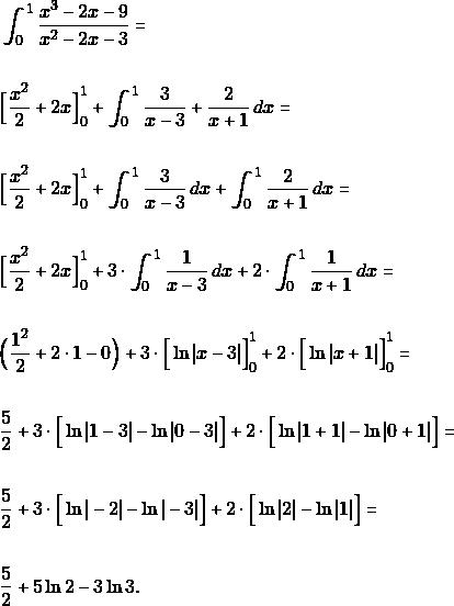 \begin{align*} &\int_{0}^{1}\dfrac{x^{3}-2x-9}{x^{2}-2x-3} =\\\\ &\Big[\dfrac{x^{2}}{2}+ 2x\Big]_{0}^{1} + \int_{0}^{1}\dfrac{3}{x-3}+\dfrac{2}{x+1} \, dx=\\\\ &\Big[\dfrac{x^{2}}{2}+ 2x\Big]_{0}^{1} + \int_{0}^{1}\dfrac{3}{x-3} \, dx+\int_{0}^{1}\dfrac{2}{x+1} \, dx=\\\\ &\Big[\dfrac{x^{2}}{2}+ 2x\Big]_{0}^{1} + 3\cdot\int_{0}^{1}\dfrac{1}{x-3} \, dx+2\cdot\int_{0}^{1}\dfrac{1}{x+1} \, dx=\\\\ &\Big(\dfrac{1^{2}}{2}+ 2\cdot 1 -0\Big)+ 3\cdot\Big[\ln x-3 \Big]_{0}^{1}+2\cdot \Big[ \ln  x+1 \Big]_{0}^{1}=\\\\ & \dfrac{5}{2}+ 3\cdot\Big[\ln 1-3 -\ln 0-3 \Big]+2\cdot \Big[ \ln  1+1 -\ln  0+1 \Big]=\\\\  &\dfrac{5}{2} + 3\cdot\Big[\ln -2 -\ln -3 \Big]+2\cdot \Big[ \ln  2 -\ln  1 \Big]=\\\\   &\dfrac{5}{2}+ 5\ln2-3\ln3.  \end{align*}