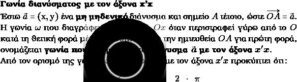 \textbf{Γωνία διανύσματος με τον άξονα $\textbf{\latintext{x'x}}$}\\ Έστω $\vec{α}=(\mathrm{x,y})$ ένα \textbf{μη μηδενικό} διάνυσμα και σημείο $Α$ τέτοιο, ώστε $\overrightarrow{OA}=\vec{α}.$ Η γωνία $\omega$ που διαγράφει ο ημιάξονας $Ox$ όταν περιστραφεί γύρω από το $O$ κατά τη θετική φορά μέχρι να συμπέσει με την ημιευθεία $OA$ για πρώτη φορά, ονομάζεται \textbf{γωνία που σχηματίζει το διάνυσμα $\vec{\boldsymbol{α}}$ με τον άξονα} $\boldsymbol{x'x}.$\\ Από τον ορισμό της γωνίας $\omega$ διανύσματος με τον άξονα $x'x$ προκύπτει ότι: \begin{center} $0 \leq \omega \leq 2\cdot\pi$ \end{center}