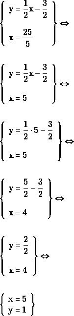 \begin{align*} &\left\{\begin{array}{l}{\mathrm{y} = \dfrac{1}{2} \mathrm{x} - \dfrac{3}{2}} \\\\ {\mathrm{x} = \dfrac{25}{5} } \end{array}\right\} \Leftrightarrow \\\\ &\left\{\begin{array}{l}{\mathrm{y} = \dfrac{1}{2} \mathrm{x} - \dfrac{3}{2}} \\\\ {\mathrm{x} = 5} \end{array}\right\} \Leftrightarrow \\\\ &\left\{\begin{array}{l}{\mathrm{y} = \dfrac{1}{2} \cdot 5 - \dfrac{3}{2}} \\\\ {\mathrm{x} = 5} \end{array}\right\} \Leftrightarrow \\\\ &\left\{\begin{array}{l}{\mathrm{y} = \dfrac{5}{2}- \dfrac{3}{2}} \\\\ {\mathrm{x} = 4} \end{array}\right\} \Leftrightarrow \\\\ &\left\{\begin{array}{l}{\mathrm{y} = \dfrac{2}{2}} \\\\ {\mathrm{x} = 4} \end{array}\right\} \Leftrightarrow \\\\ &\left\{\begin{array}{l}{\mathrm{x}=5} \\ {\mathrm{y} = 1}\end{array}\right \} \end{align*}