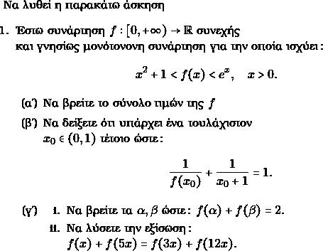 \text{Να λυθεί η παρακάτω άσκηση} \begin{enumerate} \item Έστω συνάρτηση $ f:[0, +\infty) \to \rr$ συνεχής\\ και γνησίως μονότονονη συνάρτηση για την οποία ισχύει: $$ x^{2}+ 1 < f(x) <e^{x}, \quad x > 0. $$ \begin{enumerate} \item Να βρείτε το σύνολο τιμών της $ f $ \item Να δείξετε ότι υπάρχει ένα τουλάχιστον \\$ x_{0} \in (0,1)$ τέτοιο ώστε: $$ \frac{1}{f(x_{0})}+\frac{1}{x_{0}+1} =1.$$ \item \begin{enumerate} \item Να βρείτε τα $ \alpha, \beta$ ώστε: $ f(\alpha) + f(\beta) =2.$ \item Να λύσετε την εξίσωση: \\ $ f(x) + f(5x) = f(3x) + f(12x).$ \end{enumerate} \end{enumerate} \end{enumerate}