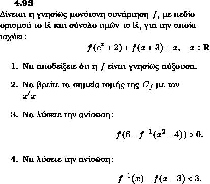 {\bf{4.93}}\\ Δίνεται η γνησίως μονότονη συνάρτηση $ f,$ με πεδίο \\ορισμού το $\rr$ και σύνολο τιμών το $ \rr,$ για την οποία \\ισχύει: $$ f(e^{x}+2)+f(x+3)=x, \quad x\in \rr$$ \begin{enumerate} \item Να αποδείξετε ότι η $ f$ είναι γνησίως αύξουσα. \item Να βρείτε τα σημεία τομής της $ C_{f}$ με τον \\ $ x'x$ \item  Να λύσετε την ανίσωση: $$ f(6-f^{-1}(x^{2}-4))>0.$$ \item  Να λύσετε την ανίσωση: $$ f^{-1}(x)-f(x-3)<3.$$ \end{enumerate}