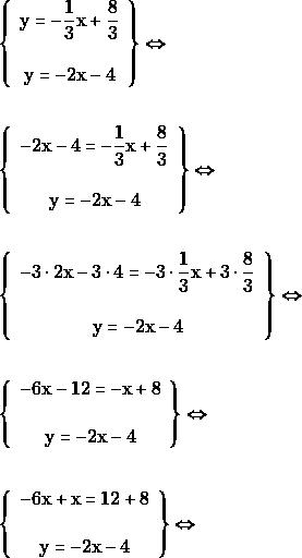 \begin{align*} & \left\{\begin{array}{c}{\mathrm{y} = -\dfrac{1}{3} \mathrm{x} + \dfrac{8}{3}} \\\\ {\mathrm{y}=-2\mathrm{x} - 4}\end{array}\right\} \Leftrightarrow \\\\ &\left\{\begin{array}{c}{-2\mathrm{x} - 4 = -\dfrac{1}{3}\mathrm{x} + \dfrac{8}{3}} \\\\ {\mathrm{y} = -2\mathrm{x} - 4}\end{array}\right\} \Leftrightarrow \\\\ &\left\{\begin{array}{c}{-3\cdot 2\mathrm{x} -3\cdot 4 = -3\cdot\dfrac{1}{3}\mathrm{x} + 3\cdot\dfrac{8}{3}} \\\\ {\mathrm{y} = -2\mathrm{x} - 4}\end{array}\right\} \Leftrightarrow \\\\ &\left\{\begin{array}{c}{-6\mathrm{x} -12= -\mathrm{x} +8} \\\\ {\mathrm{y} = -2\mathrm{x} - 4}\end{array}\right\} \Leftrightarrow \\\\ &\left\{\begin{array}{c}{-6\mathrm{x} +\mathrm{x}= 12+8} \\\\ {\mathrm{y} = -2\mathrm{x} - 4}\end{array}\right\} \Leftrightarrow \end{align*}