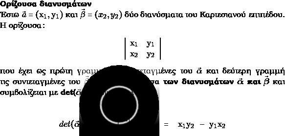 \textbf{Ορίζουσα διανυσμάτων}\\ Έστω $\vec{α}=(\mathrm{x_1},\mathrm{y_1})$ και $\vec{\beta}=(x_{2},y_{2}) $ δύο διανύσματα του Καρτεσιανού επιπέδου. Η ορίζουσα: \begin{center} $\left|\begin{array}{ll}{\mathrm{x}_1} & {\mathrm{y}_1} \\ {\mathrm{x}_2} & {\mathrm{y}_2}\end{array}\right|$ \end{center} που έχει ως πρώτη γραμμή τις συντεταγμένες του $\vec{\alpha}$ και δεύτερη γραμμή τις συντεταγμένες του $\vec{\beta},$ λέγεται \textbf{ορίζουσα των διανυσμάτων} $\vec{\boldsymbol{\alpha}}$ \textbf{και} $\vec{\boldsymbol{\beta}}$ και συμβολίζεται με \textbf{\latintext{det}($\vec{\boldsymbol{\alpha}}$,$\vec{\boldsymbol{\beta}}.$)} Είναι δηλαδή:\\ \begin{center} $det(\vec{\alpha}, \vec{\beta})=\left|\begin{array}{ll}{\mathrm{x}_1} & {\mathrm{y}_1} \\ {\mathrm{x}_2} & {\mathrm{y}_2}\end{array}\right|=\mathrm{x}_1 \mathrm{y}_2-\mathrm{y}_1 \mathrm{x}_2$ \end{center}