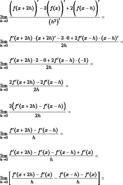 \begin{align*}  &\lim_{h\to 0} \dfrac{\Bigg(f(x+2h)\Bigg)'-3\Bigg(f(x)\Bigg)'+2\Bigg(f(x-h)\Bigg)'}{\big(h^{2}\big)'} =\\\\  &\lim_{h\to 0} \dfrac{f'(x+2h)\cdot(x+2h)'-3 \cdot 0+2f'(x-h)\cdot (x-h)'}{2h} =\\\\  &\lim_{h\to 0} \dfrac{f'(x+2h)\cdot 2-0+2f'(x-h)\cdot (-1)}{2h} =\\\\  &\lim_{h\to 0} \dfrac{2f'(x+2h)-2f'(x-h)}{2h} =\\\\  &\lim_{h\to 0} \dfrac{2\Big(f'(x+2h)-f'(x-h)\Big)}{2h} =\\\\  &\lim_{h\to 0} \dfrac{f'(x+2h)-f'(x-h)}{h} =\\\\  &\lim_{h\to 0} \dfrac{f'(x+2h)-f'(x)-f'(x-h)+f'(x)}{h} =\\\\  &\lim_{h\to 0} \bigg[\dfrac{f'(x+2h)-f'(x)}{h}-\dfrac{f'(x-h)-f'(x)}{h}\bigg] =\\\\ \end{align*}