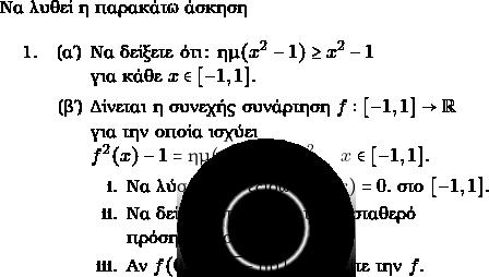 \text{Να λυθεί η παρακάτω άσκηση}  \begin{enumerate} \item \begin{enumerate} \item Να δείξετε ότι: $ \hm (x^{2}-1)\geq x^{2}-1$ \\για κάθε $ x \in [-1,1].$ \item Δίνεται η συνεχής συνάρτηση $ f: [-1,1] \to \rr$\\ για την οποία ισχύει \\$ f^{2}(x) -1 = \hm (x^{2}-1)-x^{2}, \quad x\in [-1,1].$ \begin{enumerate} \item Να λύσετε την εξίσωση $ f(x) =0.$ στο $ [-1,1].$ \item Να δείξετε ότι η $ f $ διατηρεί σταθερό \\πρόσημο στο $ (-1,1).$ \item Αν $ f(0) = \sqrt{1-\hm 1}$ να βρείτε την $ f.$  \end{enumerate}  \end{enumerate} \end{enumerate}